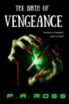 The Birth of Vengeance: Vampire Formula Series Book 1 ebook by P.A. Ross