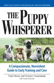 The Puppy Whisperer - A Compassionate, Nonviolent Guide to Early Training and Care ebook by Paul Owens,Terence Cranendonk,[Norma Eckroate