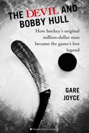 The Devil And Bobby Hull - How Hockey's Original Million-Dollar Man Became the Game's Lost Legend ebook by Gare Joyce