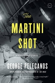 The Martini Shot - A Novella and Stories ebook by George Pelecanos