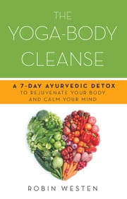 The Yoga-Body Cleanse - A 7-Day Ayurvedic Detox to Rejuvenate Your Body and Calm Your Mind ebook by Robin Westen
