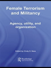 Female Terrorism and Militancy - Agency, Utility, and Organization ebook by Cindy D. Ness
