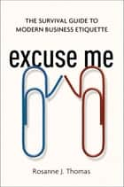 Excuse Me - The Survival Guide to Modern Business Etiquette ebook by Rosanne Thomas