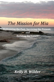 The Mission for Mia - Redeeming the Past, Surviving the Present, and Building the Future ebook by Kelly H. Wilder