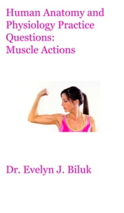 Human Anatomy and Physiology Practice Questions: Muscle Actions ebook by Dr. Evelyn J Biluk