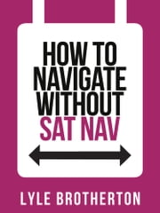 How To Navigate Without Sat Nav (Collins Shorts, Book 10) ebook by Lyle Brotherton