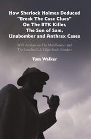 "How Sherlock Holmes Deduced ""Break The Case Clues"" On The BTK Killer, The Son of Sam, Unabomber and Anthrax Cases - With Analysis on The Mad Bomber and The Unsolved L.I. Gilgo Beach Murders ebook by Tom Walker"