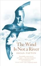 The Wind Is Not a River ebook by Brian Payton