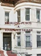 Sterling Place; a haunted house ebook by William Jervis