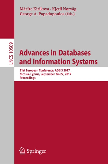 Advances in Databases and Information Systems - 21st European Conference, ADBIS 2017, Nicosia, Cyprus, September 24-27, 2017, Proceedings ebook by