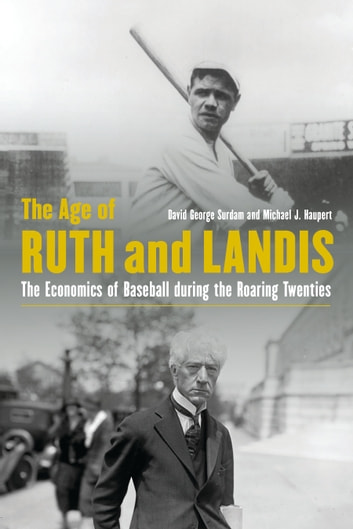 The Age of Ruth and Landis - The Economics of Baseball during the Roaring Twenties ebook by David George Surdam,Michael J. Haupert