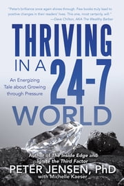 Thriving in a 24-7 World - An Energizing Tale about Growing through Pressure ebook by Peter Jensen, PhD with Michelle Kaeser