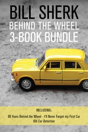 Bill Sherk Behind the Wheel 3-Book Bundle - 60 Years Behind the Wheel / I'll Never Forget My First Car / Old Car Detective ebook by Bill Sherk