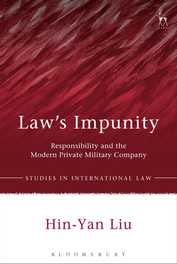 Law's Impunity - Responsibility and the Modern Private Military Company ebook by Professor Hin-Yan Liu
