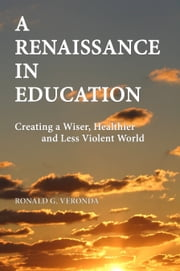 A Renaissance in Education: Creating a Wiser, Healthier and Less Violent World ebook by Ronald Veronda