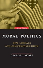 Moral Politics - How Liberals and Conservatives Think, Second Edition ebook by George Lakoff