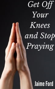 Get Off Your Knees and Stop Praying ebook by Jaime Ford