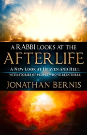 A Rabbi Looks at the Afterlife - A New Look at Heaven and Hell with Stories of People Who've Been There ebook by Jonathan Bernis