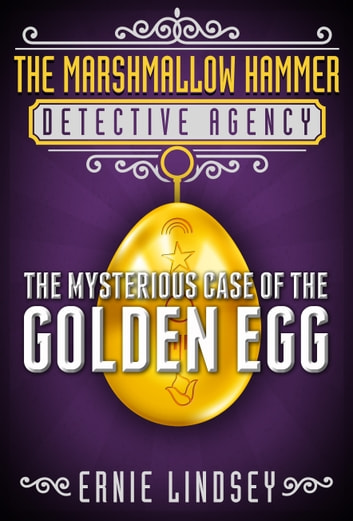 The Marshmallow Hammer Detective Agency - The Mysterious Case of the Golden Egg ebook by Ernie Lindsey