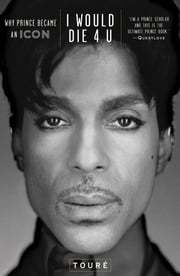 I Would Die 4 U - Why Prince Became an Icon ebook by Touré