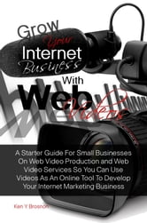 Grow Your Internet Business With Web Videos - A Starter Guide For Small Businesses On Web Video Production and Web Video Services So You Can Use Videos As An Online Tool To Develop Your Internet Marketing Business ebook by Ken Y. Brosnon