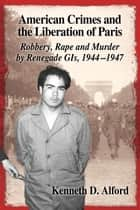 American Crimes and the Liberation of Paris - Robbery, Rape and Murder by Renegade GIs, 1944–1947 ebook by Kenneth D. Alford