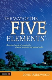 The Way of the Five Elements - 52 weeks of powerful acupoints for physical, emotional, and spiritual health ebook by John Kirkwood
