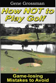 How NOT to Play Golf: Game-losing Mistakes to Avoid ebook by Gene Grossman