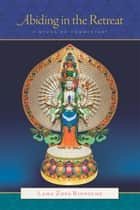 Abiding in the Retreat: A Nyung Nä Commentary ebook by Lama Zopa Rinpoche