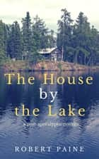 The House by the Lake: A Post-Apocalyptic Novella ebook by Robert Paine