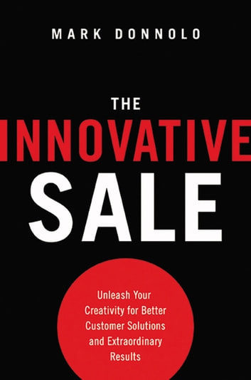 The Innovative Sale - Unleash Your Creativity for Better Customer Solutions and Extraordinary Results eBook by Mark Donnolo