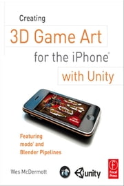 Creating 3D Game Art for the iPhone with Unity - Featuring modo and Blender pipelines ebook by Wes McDermott