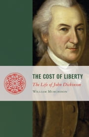 The Cost of Liberty - The Life of John Dickinson ebook by William Murchison