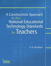 A Constructivist Approach to the National Educational Technology Standards for Teachers ebook by V.N. Morphew
