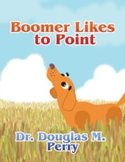 Boomer Likes to Point ebook by Dr. Douglas M. Perry