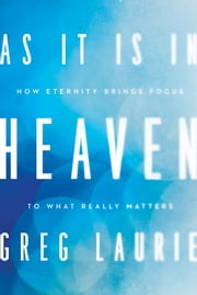 As It Is in Heaven - How Eternity Brings Focus to What Really Matters ebook by Greg Laurie