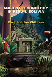 Ancient Technology in Peru and Bolivia ebook by David Hatcher Childress