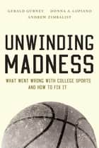 Unwinding Madness - What Went Wrong with College Sportsand How to Fix It ebook by Gerald Gurney, Andrew Zimbalist, Donna A. Lopiano