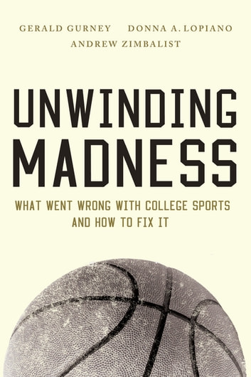 Unwinding Madness - What Went Wrong with College Sports-and How to Fix It ebook by Gerald Gurney,Donna  A. Lopiano,Andrew Zimbalist