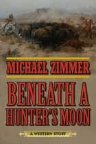 Beneath a Hunter's Moon - A Western Story ebook by Michael Zimmer