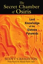 The Secret Chamber of Osiris - Lost Knowledge of the Sixteen Pyramids ebook by Scott Creighton, Rand Flem-Ath