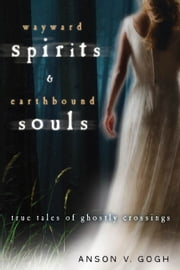Wayward Spirits & Earthbound Souls: True Tales of Ghostly Crossings ebook by Anson V. Gogh