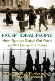 Exceptional People - How Migration Shaped Our World and Will Define Our Future ebook by Ian Goldin, Geoffrey Cameron, Meera Balarajan