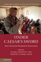 Under Caesar's Sword - How Christians Respond to Persecution ebook by Daniel Philpott, Timothy Samuel Shah