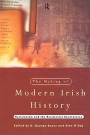 The Making of Modern Irish History - Revisionism and the Revisionist Controversy ebook by D. George Boyce,Alan O'Day
