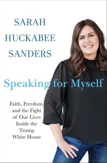Speaking for Myself - Faith, Freedom, and the Fight of Our Lives Inside the Trump White House ebook by Sarah Huckabee Sanders