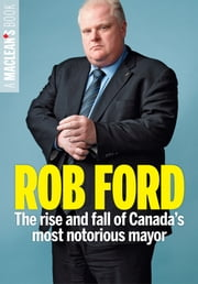 Rob Ford - The rise and fall of Canada's most notorious mayor ebook by Maclean's,Nicholas Köhler, Emma Teitel, Ivor Tossell, Paul Wells