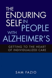The Enduring Self in People with Alzheimer's - Getting to the Heart of Individualized Care ebook by Sam Fazio,Stephen Post