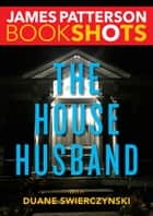 The House Husband ebook by James Patterson,Duane Swierczynski