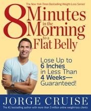 8 Minutes in the Morning to a Flat Belly - Lose Up to 6 Inches in Less than 4 Weeks—Guaranteed! ebook by Jorge Cruise